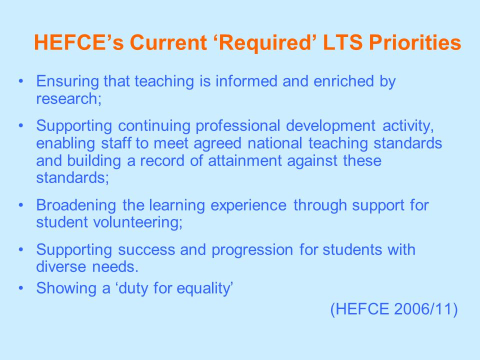 HEFCE's Current 'Required' LTS Priorities Ensuring that teaching is informed and enriched by research; Supporting continuing professional development activity, enabling staff to meet agreed national teaching standards and building a record of attainment against these standards; Broadening the learning experience through support for student volunteering; Supporting success and progression for students with diverse needs.