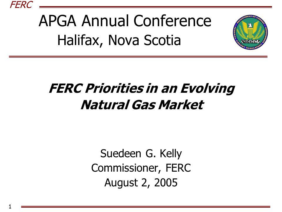 FERC 1 APGA Annual Conference Halifax, Nova Scotia FERC Priorities in an Evolving Natural Gas Market Suedeen G.