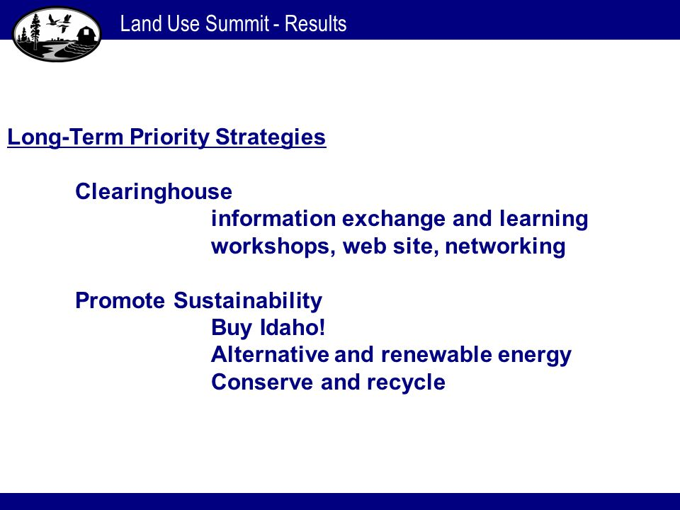 Land Use Summit - Results Long-Term Priority Strategies Clearinghouse information exchange and learning workshops, web site, networking Promote Sustai
