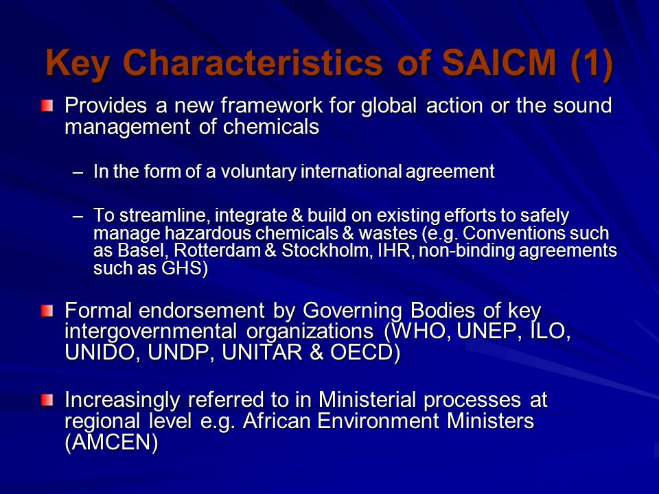 Key Characteristics of SAICM (2) Addresses chemical safety throughout all stages of life cycle; Recognizes the gaps & needs of developing countries and countries in economic transition, particularly in relation to capacity-building; Calls upon existing & new sources of financial support including mobilization of new resources (e.g.