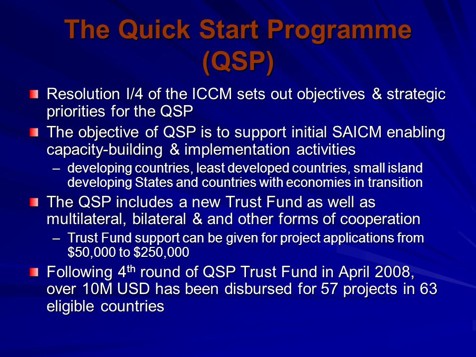 The Quick Start Programme (QSP) Resolution I/4 of the ICCM sets out objectives & strategic priorities for the QSP The objective of QSP is to support i