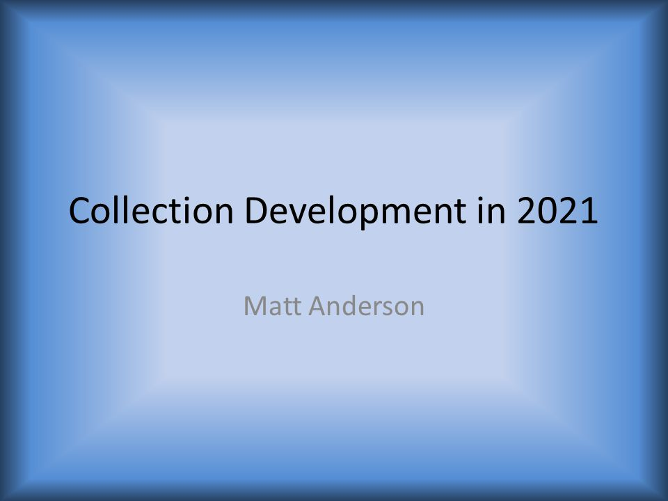 Collection Development in 2021 Matt Anderson