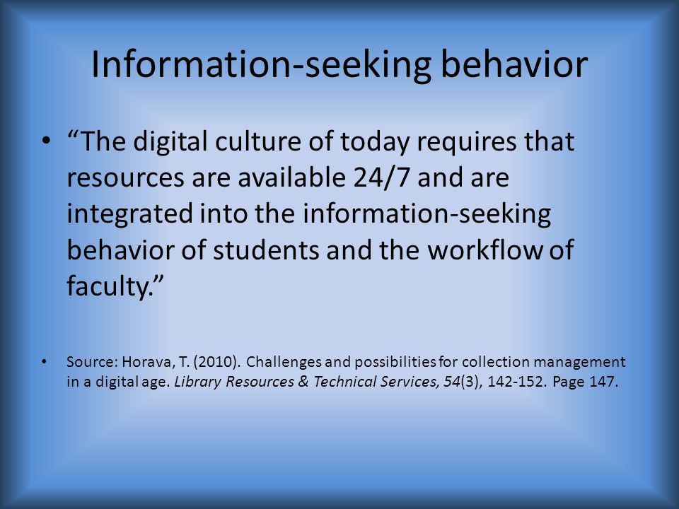 Information-seeking behavior The digital culture of today requires that resources are available 24/7 and are integrated into the information-seeking behavior of students and the workflow of faculty. Source: Horava, T.
