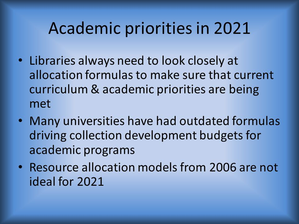 Academic priorities in 2021 Libraries always need to look closely at allocation formulas to make sure that current curriculum & academic priorities are being met Many universities have had outdated formulas driving collection development budgets for academic programs Resource allocation models from 2006 are not ideal for 2021