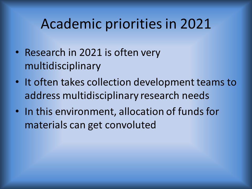 Academic priorities in 2021 Research in 2021 is often very multidisciplinary It often takes collection development teams to address multidisciplinary research needs In this environment, allocation of funds for materials can get convoluted