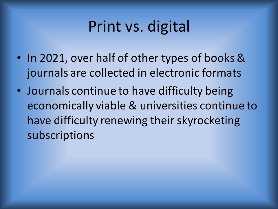 Print vs. digital In 2021, over half of other types of books & journals are collected in electronic formats Journals continue to have difficulty being