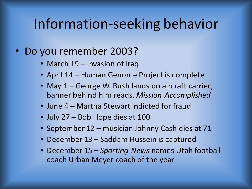 Information-seeking behavior Do you remember 2003? March 19 – invasion of Iraq April 14 – Human Genome Project is complete May 1 – George W. Bush land