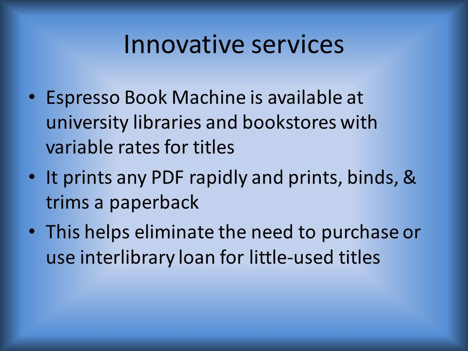 Innovative services Espresso Book Machine is available at university libraries and bookstores with variable rates for titles It prints any PDF rapidly and prints, binds, & trims a paperback This helps eliminate the need to purchase or use interlibrary loan for little-used titles