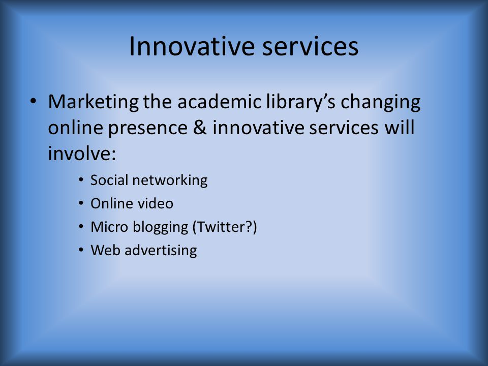 Marketing the academic library's changing online presence & innovative services will involve: Social networking Online video Micro blogging (Twitter?) Web advertising