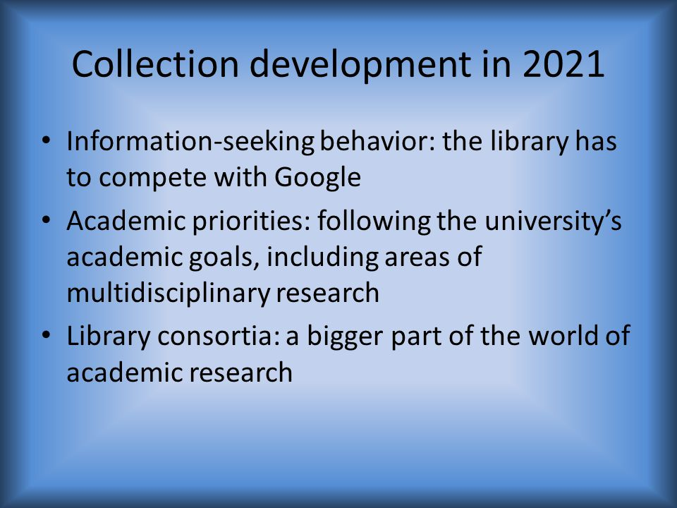 Collection development in 2021 Information-seeking behavior: the library has to compete with Google Academic priorities: following the university's academic goals, including areas of multidisciplinary research Library consortia: a bigger part of the world of academic research