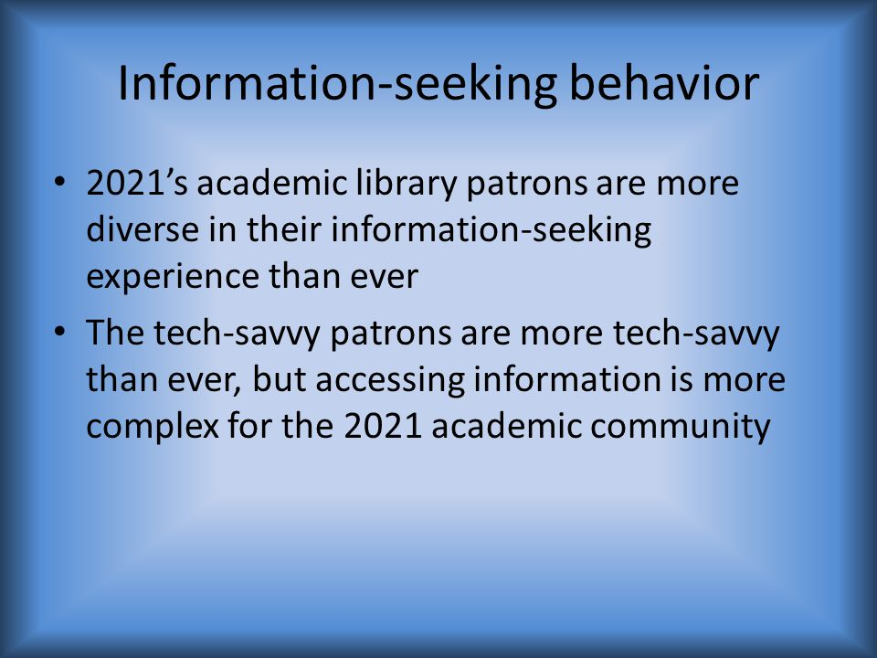 Information-seeking behavior 2021's academic library patrons are more diverse in their information-seeking experience than ever The tech-savvy patrons are more tech-savvy than ever, but accessing information is more complex for the 2021 academic community