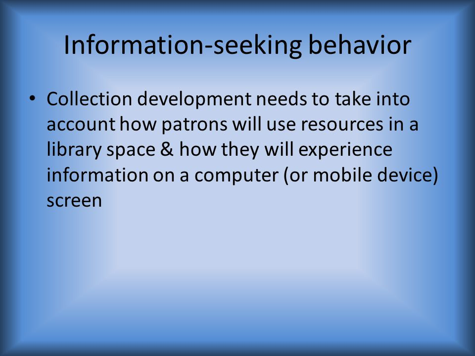 Information-seeking behavior Collection development needs to take into account how patrons will use resources in a library space & how they will experience information on a computer (or mobile device) screen