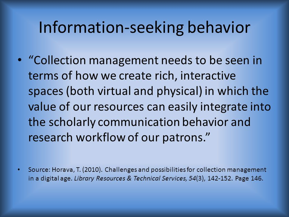 Information-seeking behavior Collection management needs to be seen in terms of how we create rich, interactive spaces (both virtual and physical) in which the value of our resources can easily integrate into the scholarly communication behavior and research workflow of our patrons. Source: Horava, T.