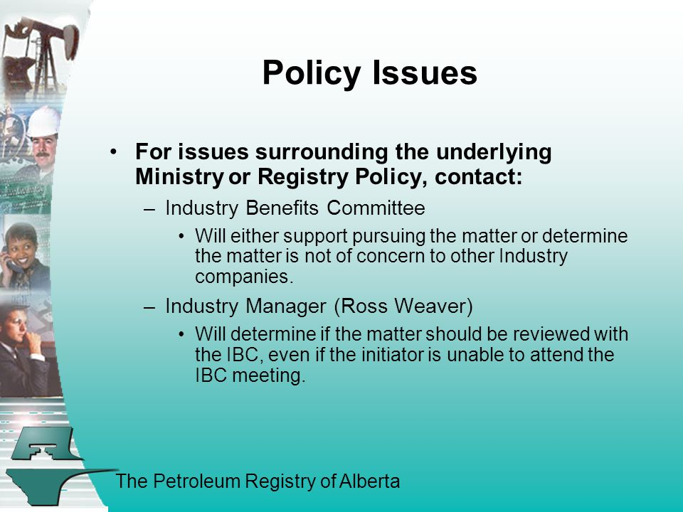 The Petroleum Registry of Alberta Policy Issues For issues surrounding the underlying Ministry or Registry Policy, contact: –Industry Benefits Committee Will either support pursuing the matter or determine the matter is not of concern to other Industry companies.