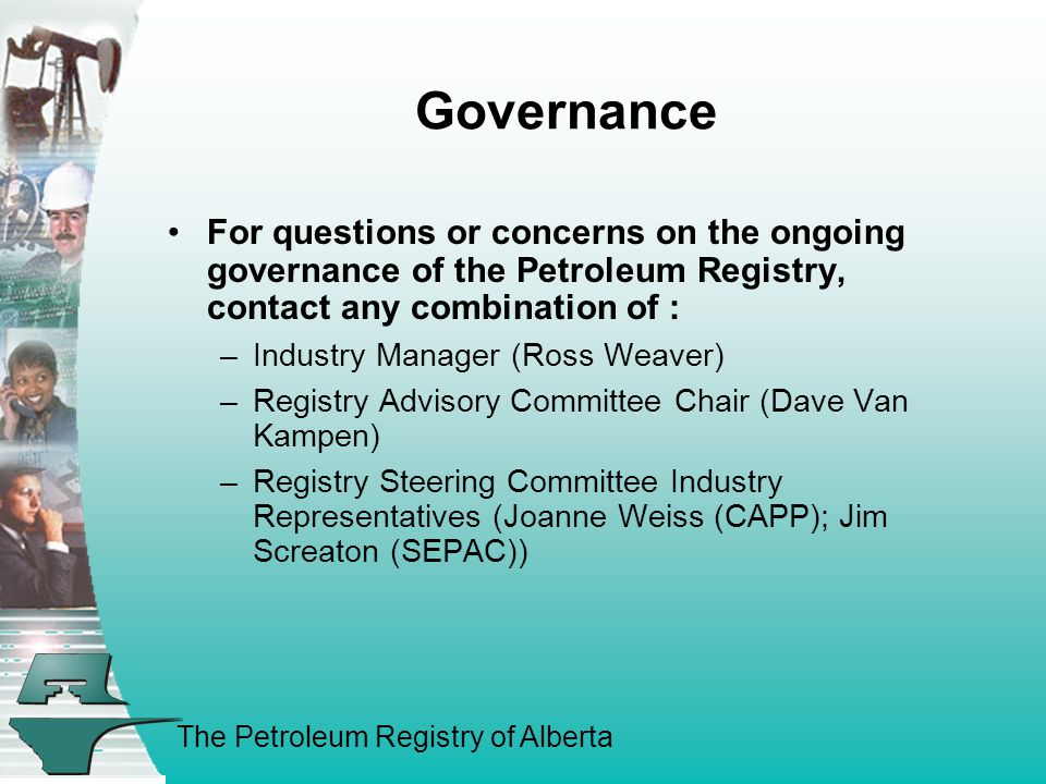 The Petroleum Registry of Alberta Governance For questions or concerns on the ongoing governance of the Petroleum Registry, contact any combination of : –Industry Manager (Ross Weaver) –Registry Advisory Committee Chair (Dave Van Kampen) –Registry Steering Committee Industry Representatives (Joanne Weiss (CAPP); Jim Screaton (SEPAC))