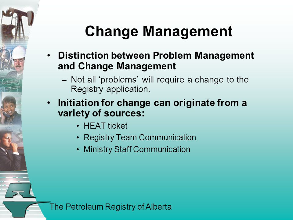 The Petroleum Registry of Alberta Change Management Distinction between Problem Management and Change Management –Not all 'problems' will require a change to the Registry application.