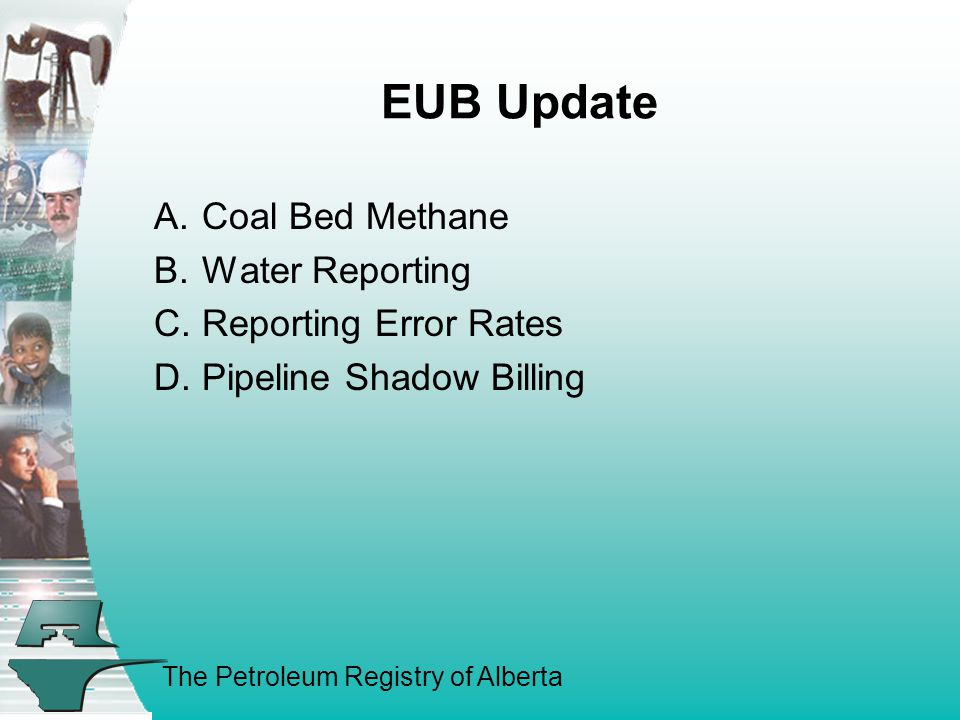 The Petroleum Registry of Alberta EUB Update A.Coal Bed Methane B.Water Reporting C.Reporting Error Rates D.Pipeline Shadow Billing