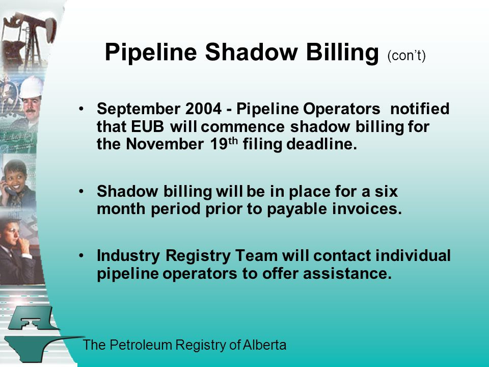The Petroleum Registry of Alberta Pipeline Shadow Billing (con't) September 2004 - Pipeline Operators notified that EUB will commence shadow billing for the November 19 th filing deadline.