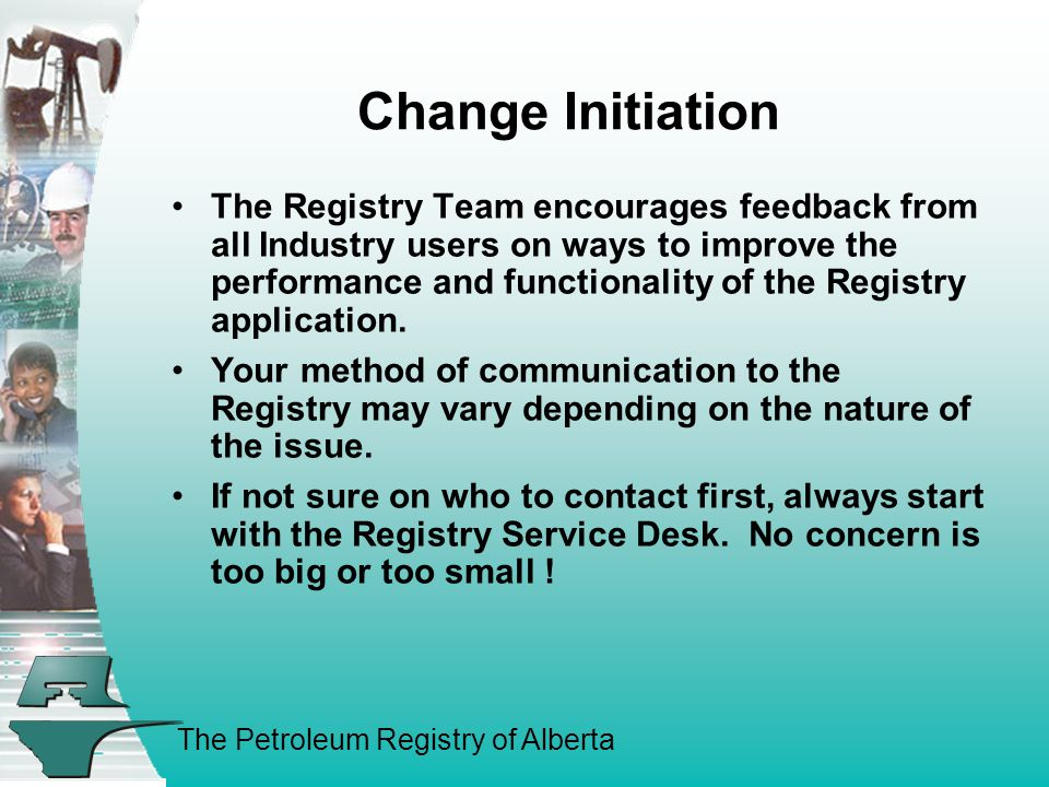 The Petroleum Registry of Alberta Change Initiation The Registry Team encourages feedback from all Industry users on ways to improve the performance and functionality of the Registry application.