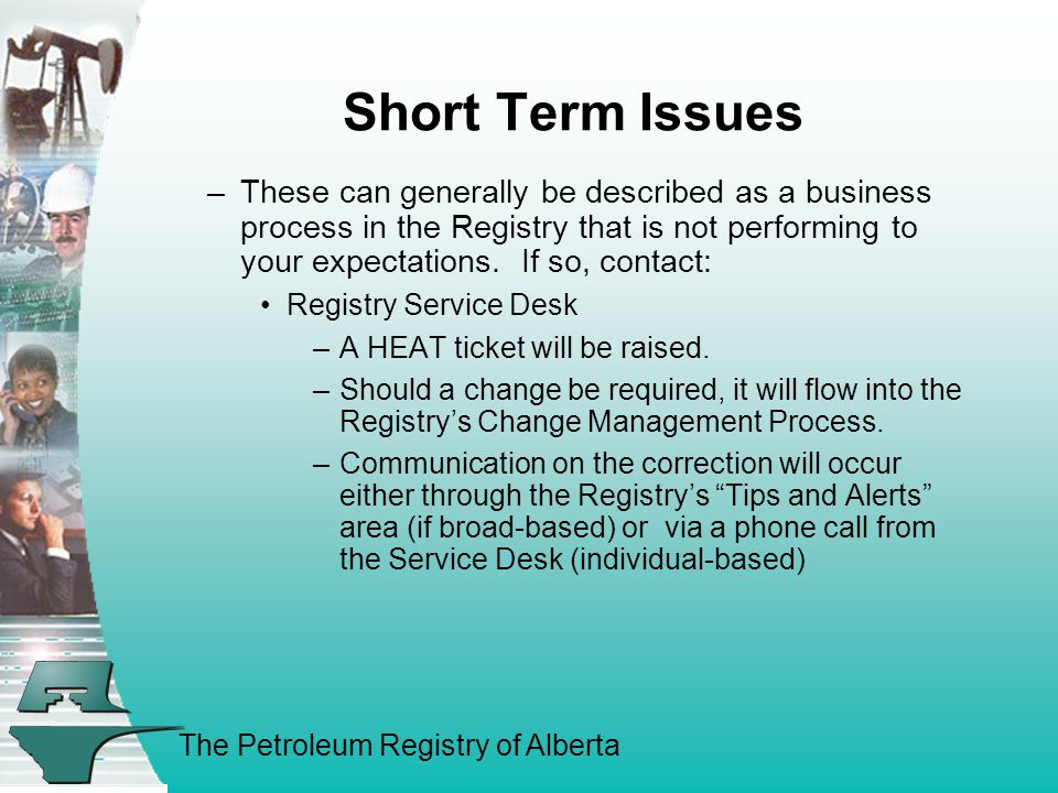 The Petroleum Registry of Alberta Short Term Issues –These can generally be described as a business process in the Registry that is not performing to your expectations.