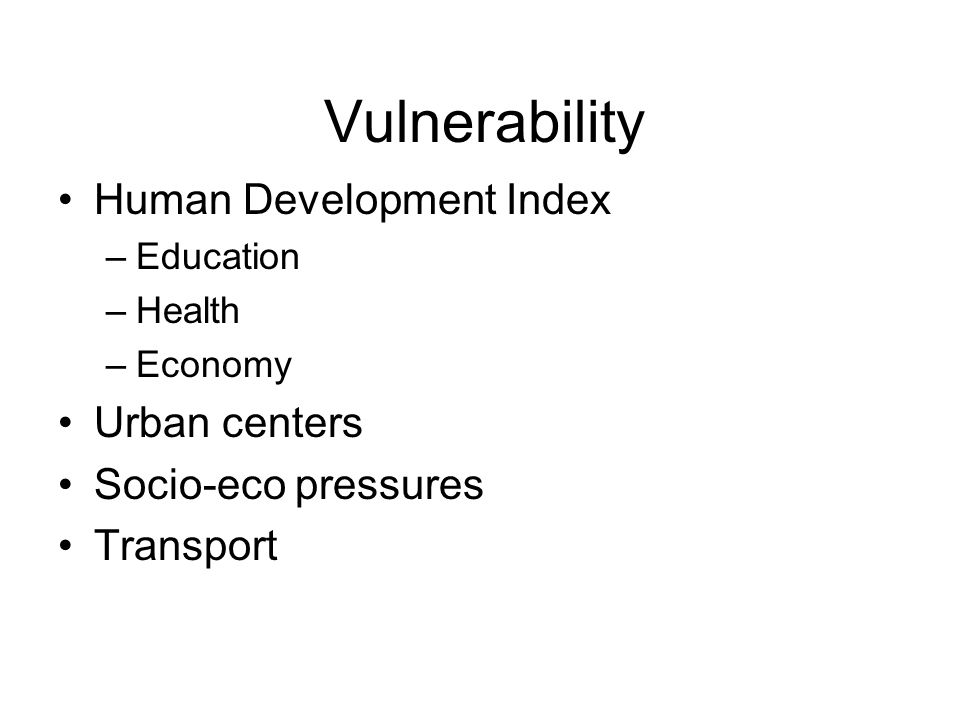 Vulnerability Human Development Index –Education –Health –Economy Urban centers Socio-eco pressures Transport