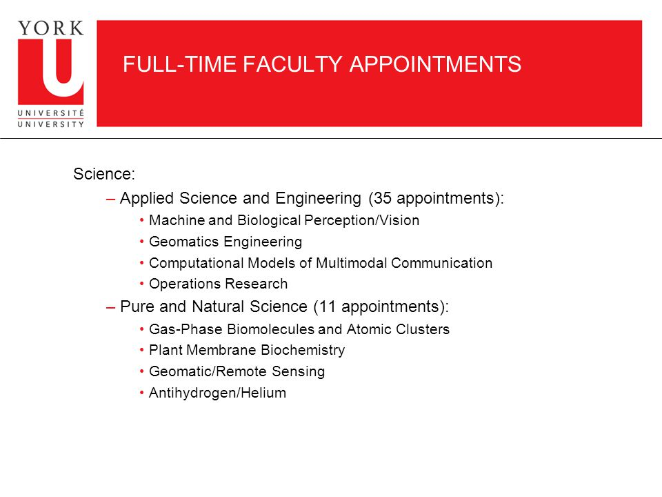 FULL-TIME FACULTY APPOINTMENTS Science: – Applied Science and Engineering (35 appointments): Machine and Biological Perception/Vision Geomatics Engineering Computational Models of Multimodal Communication Operations Research – Pure and Natural Science (11 appointments): Gas-Phase Biomolecules and Atomic Clusters Plant Membrane Biochemistry Geomatic/Remote Sensing Antihydrogen/Helium