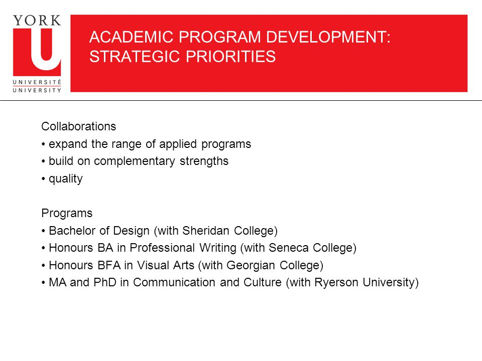 ACADEMIC PROGRAM DEVELOPMENT: STRATEGIC PRIORITIES Collaborations expand the range of applied programs build on complementary strengths quality Programs Bachelor of Design (with Sheridan College) Honours BA in Professional Writing (with Seneca College) Honours BFA in Visual Arts (with Georgian College) MA and PhD in Communication and Culture (with Ryerson University)