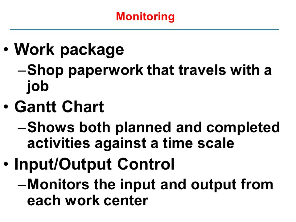 Monitoring Work package –Shop paperwork that travels with a job Gantt Chart –Shows both planned and completed activities against a time scale Input/Ou