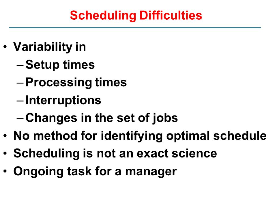 Scheduling Difficulties Variability in –Setup times –Processing times –Interruptions –Changes in the set of jobs No method for identifying optimal sch