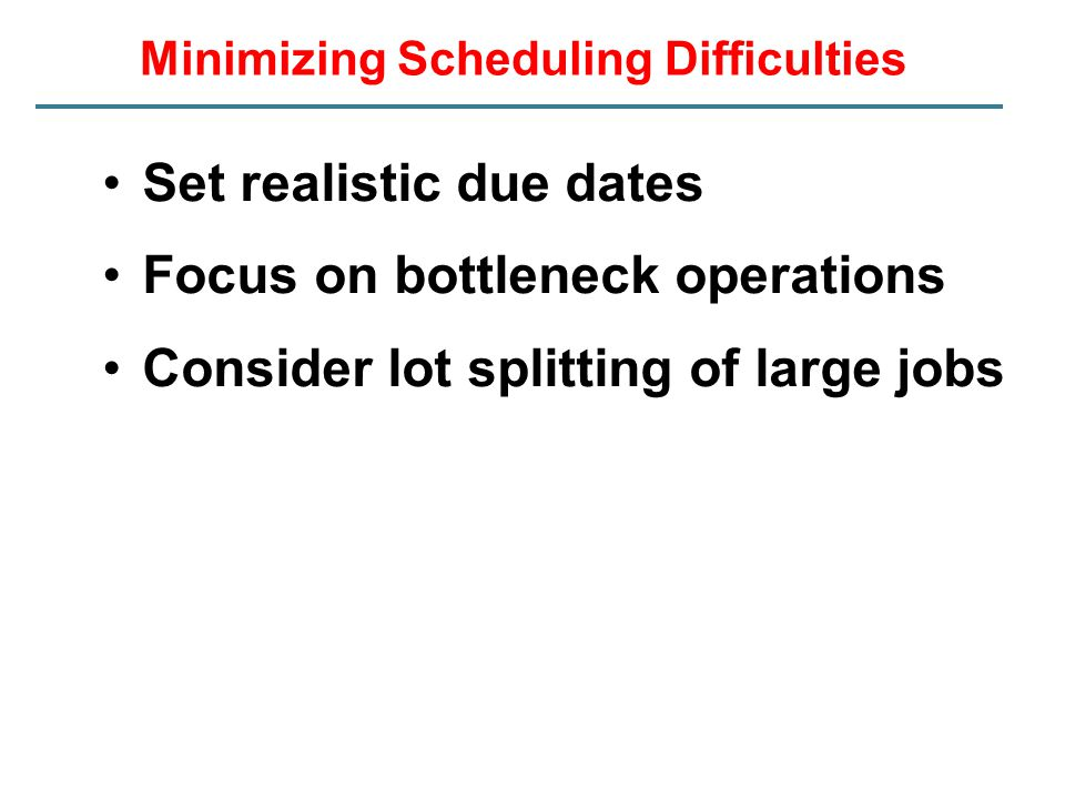 Minimizing Scheduling Difficulties Set realistic due dates Focus on bottleneck operations Consider lot splitting of large jobs