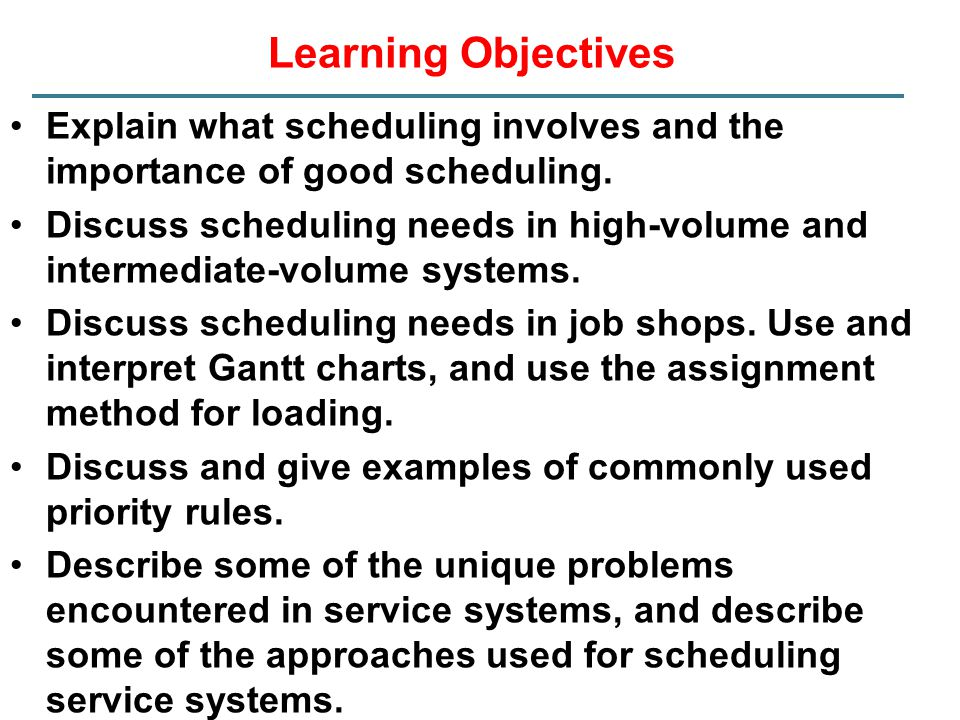 Learning Objectives Explain what scheduling involves and the importance of good scheduling. Discuss scheduling needs in high-volume and intermediate-v