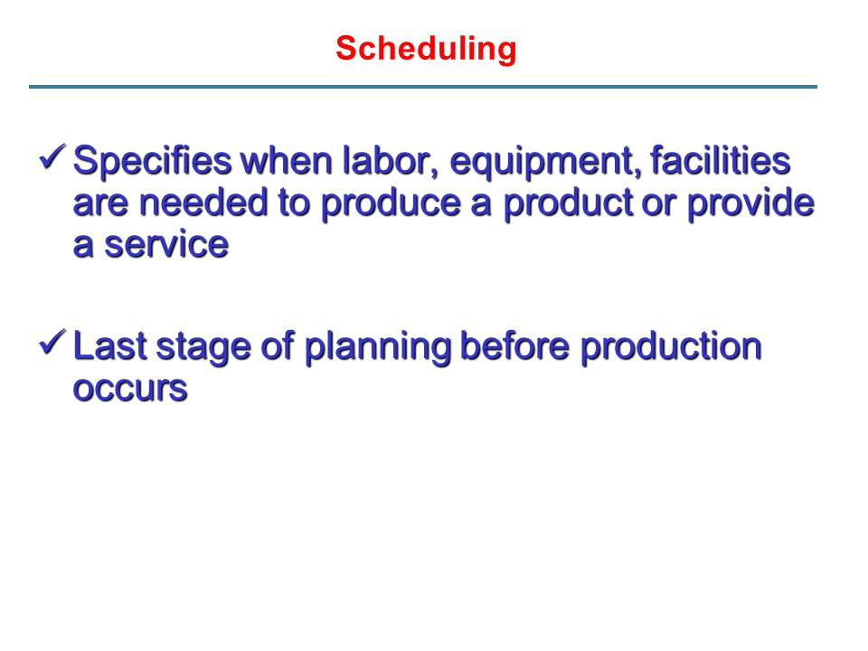 Scheduling Specifies when labor, equipment, facilities are needed to produce a product or provide a service Specifies when labor, equipment, facilitie