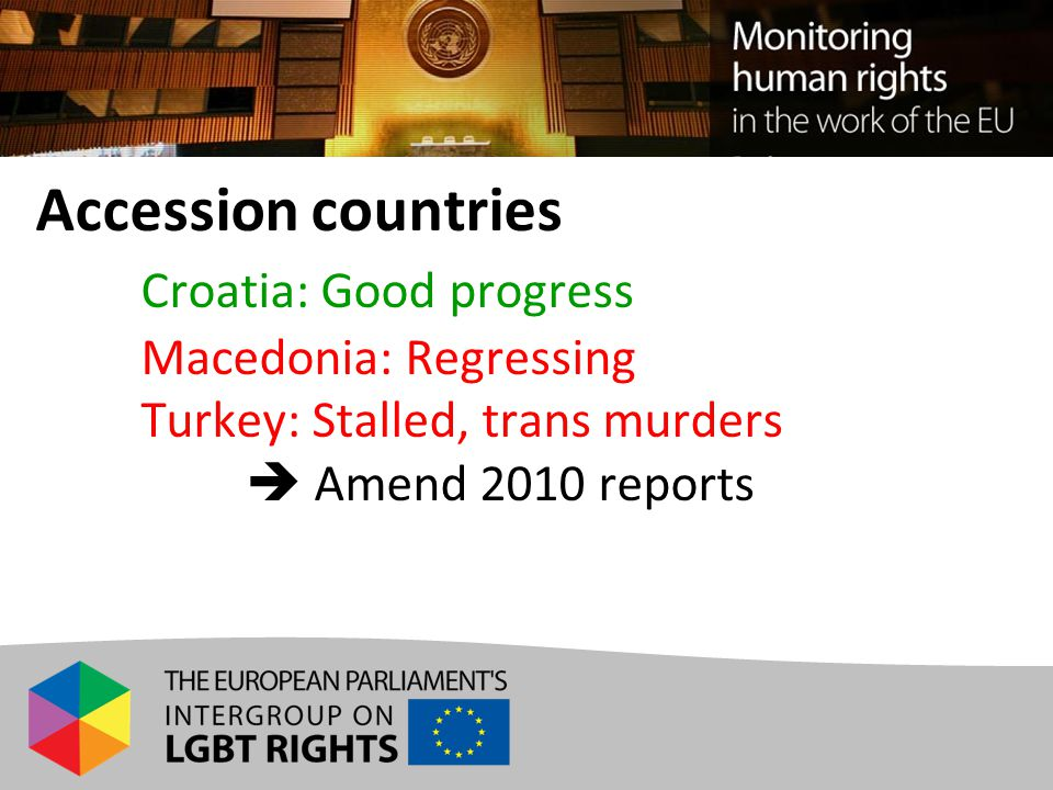 Accession countries Croatia: Good progress Macedonia: Regressing Turkey: Stalled, trans murders  Amend 2010 reports