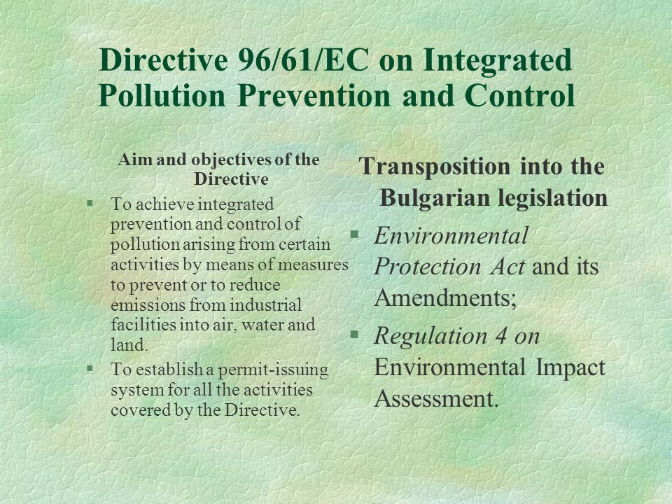Directive 96/61/EC on Integrated Pollution Prevention and Control Aim and objectives of the Directive §To achieve integrated prevention and control of pollution arising from certain activities by means of measures to prevent or to reduce emissions from industrial facilities into air, water and land.