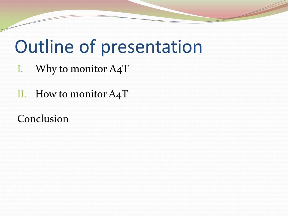 Outline of presentation I. Why to monitor A4T II. How to monitor A4T Conclusion