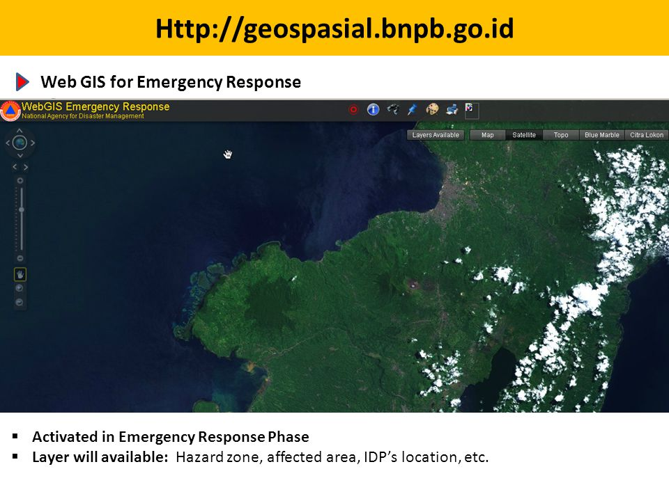 Http://geospasial.bnpb.go.id Web GIS for Emergency Response  Activated in Emergency Response Phase  Layer will available: Hazard zone, affected area, IDP's location, etc.