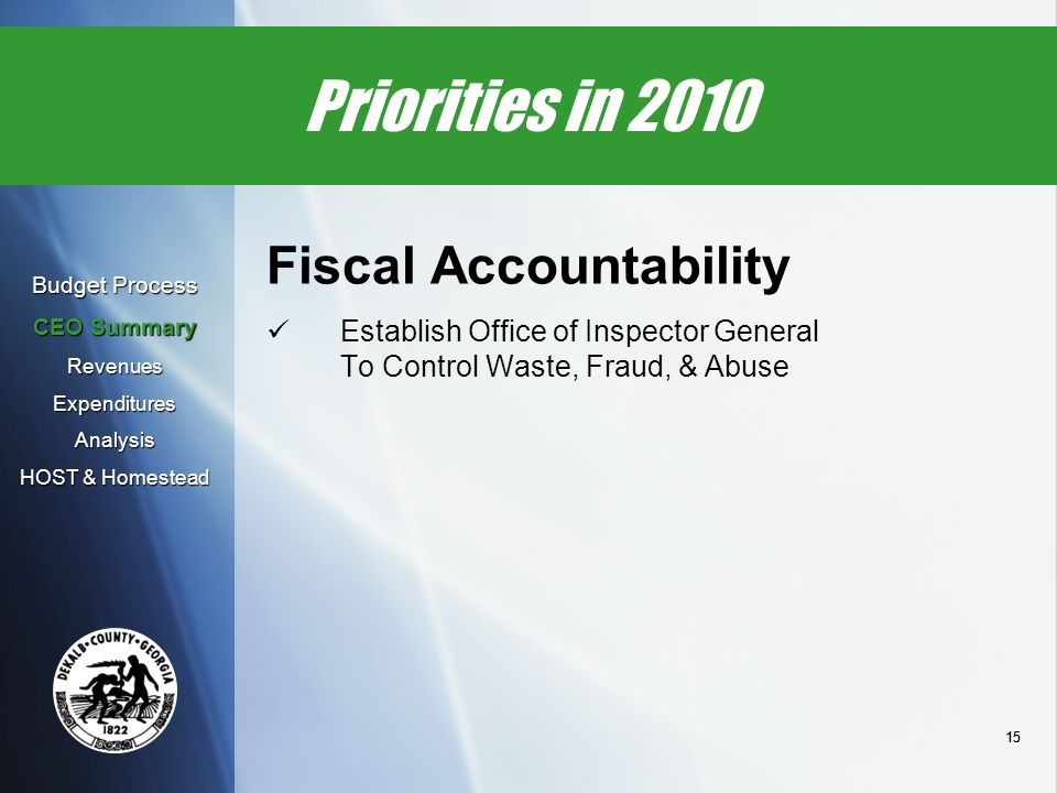15 Priorities in 2010 Fiscal Accountability Establish Office of Inspector General To Control Waste, Fraud, & Abuse Budget Process CEO Summary Revenues