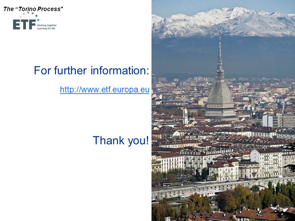 The Torino Process For further information: http://www.etf.europa.eu Thank you!
