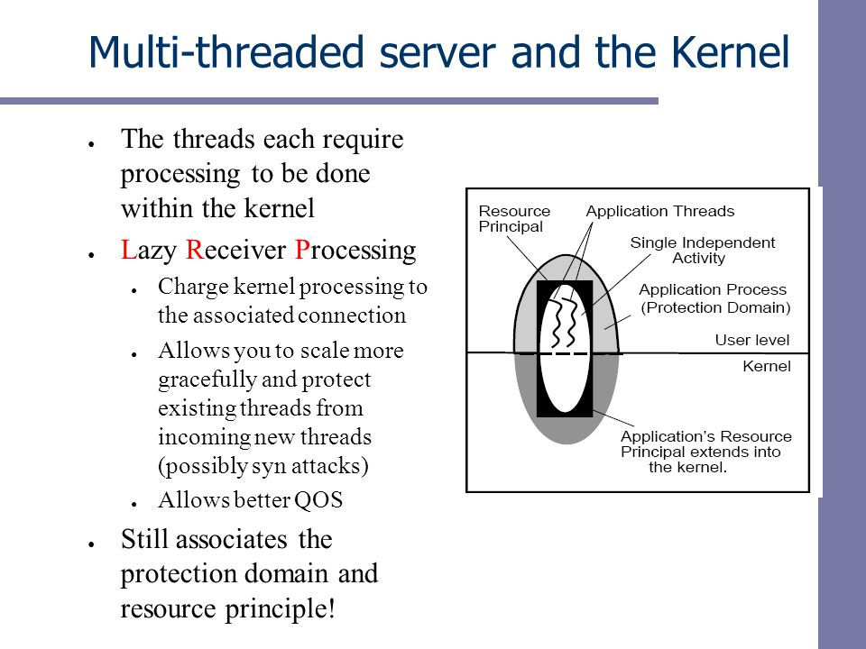 Multi-threaded server and the Kernel ● The threads each require processing to be done within the kernel ● Lazy Receiver Processing ● Charge kernel processing to the associated connection ● Allows you to scale more gracefully and protect existing threads from incoming new threads (possibly syn attacks) ● Allows better QOS ● Still associates the protection domain and resource principle!