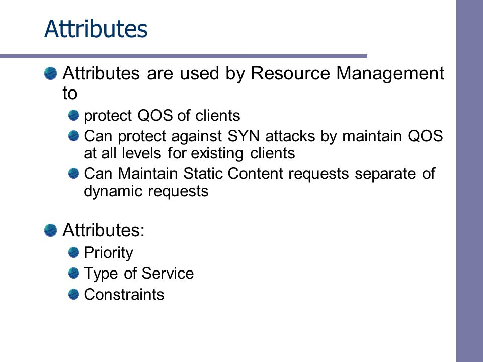 Attributes Attributes are used by Resource Management to protect QOS of clients Can protect against SYN attacks by maintain QOS at all levels for existing clients Can Maintain Static Content requests separate of dynamic requests Attributes: Priority Type of Service Constraints