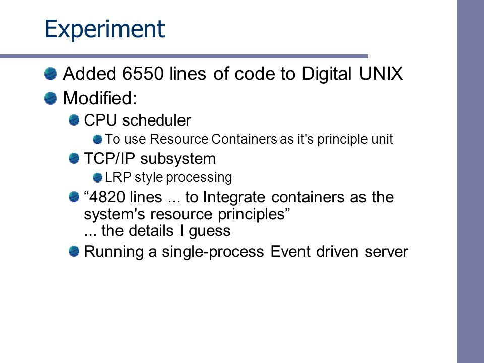 Experiment Added 6550 lines of code to Digital UNIX Modified: CPU scheduler To use Resource Containers as it s principle unit TCP/IP subsystem LRP style processing 4820 lines...