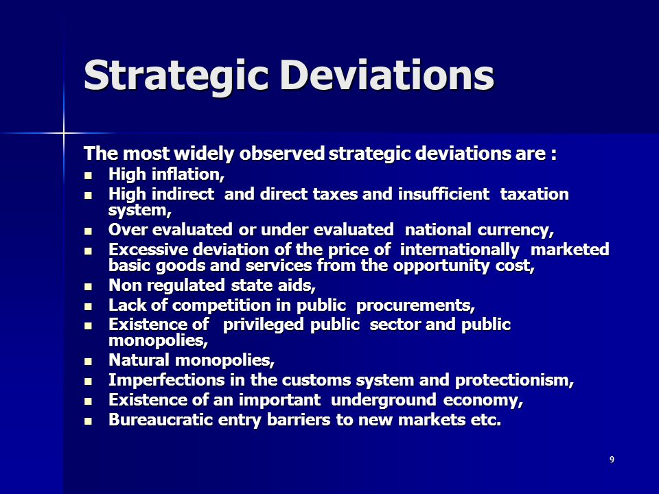 9 Strategic Deviations The most widely observed strategic deviations are : High inflation, High inflation, High indirect and direct taxes and insufficient taxation system, High indirect and direct taxes and insufficient taxation system, Over evaluated or under evaluated national currency, Over evaluated or under evaluated national currency, Excessive deviation of the price of internationally marketed basic goods and services from the opportunity cost, Excessive deviation of the price of internationally marketed basic goods and services from the opportunity cost, Non regulated state aids, Non regulated state aids, Lack of competition in public procurements, Lack of competition in public procurements, Existence of privileged public sector and public monopolies, Existence of privileged public sector and public monopolies, Natural monopolies, Natural monopolies, Imperfections in the customs system and protectionism, Imperfections in the customs system and protectionism, Existence of an important underground economy, Existence of an important underground economy, Bureaucratic entry barriers to new markets etc.