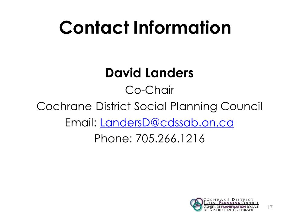 Contact Information David Landers Co-Chair Cochrane District Social Planning Council Email: LandersD@cdssab.on.caLandersD@cdssab.on.ca Phone: 705.266.