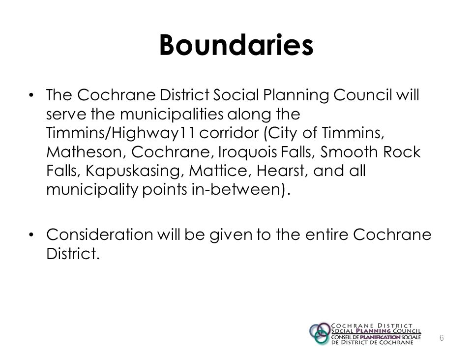 Boundaries The Cochrane District Social Planning Council will serve the municipalities along the Timmins/Highway11 corridor (City of Timmins, Matheson