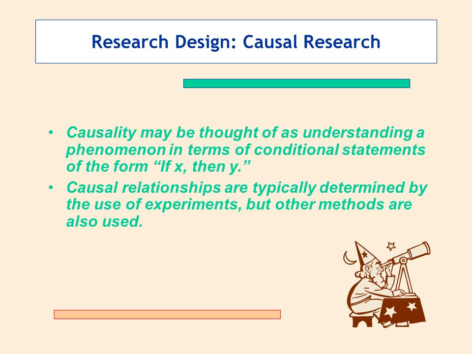 """Research Design: Causal Research Causality may be thought of as understanding a phenomenon in terms of conditional statements of the form """"If x, then"""
