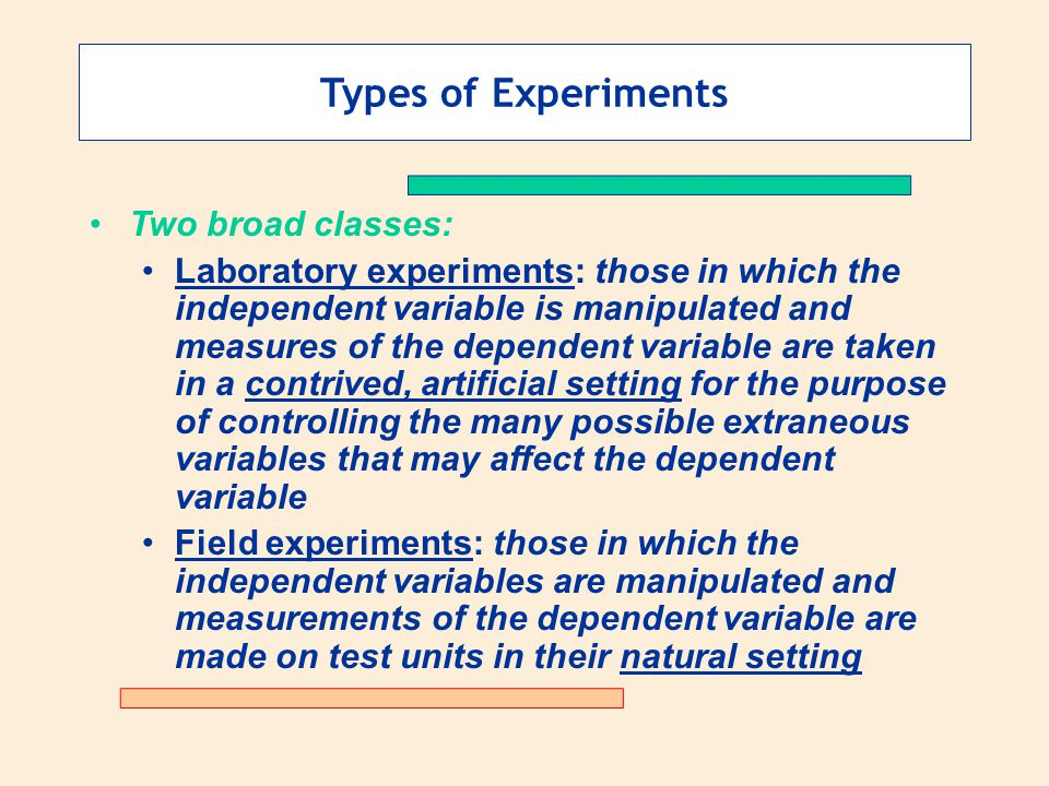 Types of Experiments Two broad classes: Laboratory experiments: those in which the independent variable is manipulated and measures of the dependent v