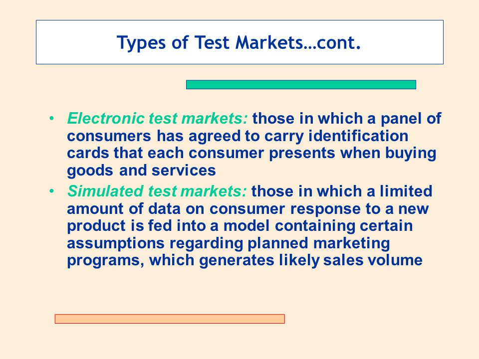 Types of Test Markets…cont. Electronic test markets: those in which a panel of consumers has agreed to carry identification cards that each consumer p