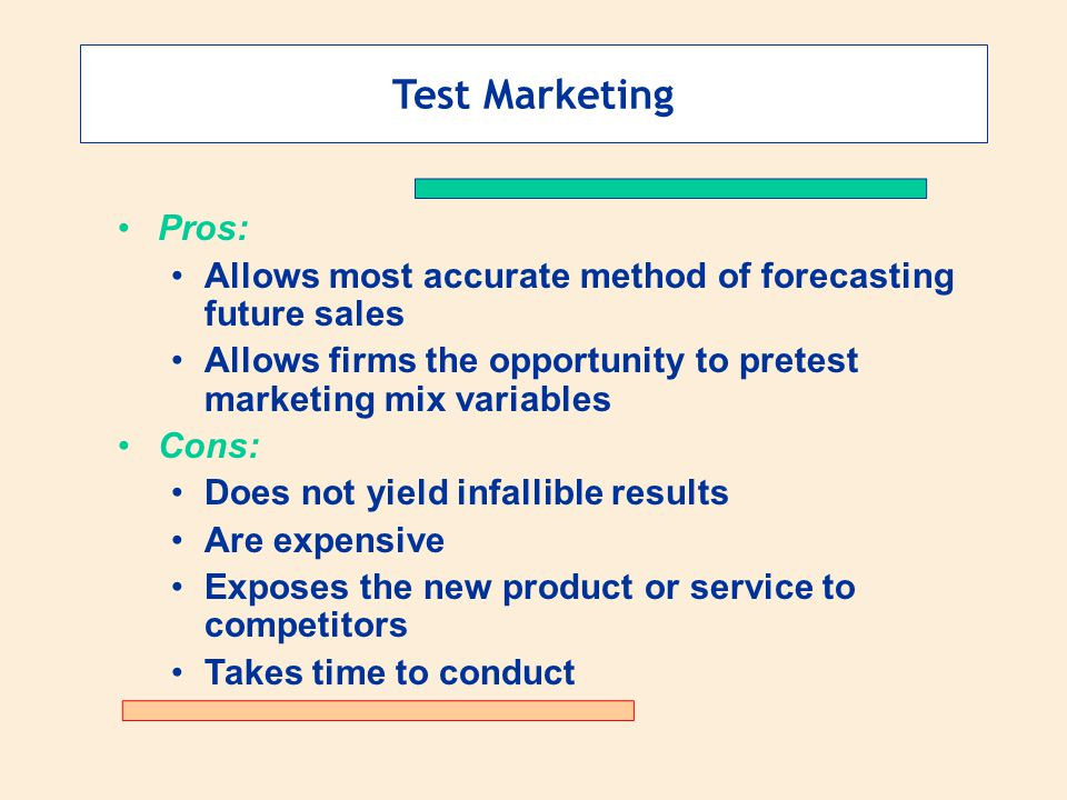 Test Marketing Pros: Allows most accurate method of forecasting future sales Allows firms the opportunity to pretest marketing mix variables Cons: Doe