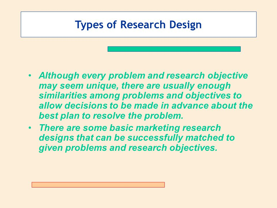 Types of Research Design Although every problem and research objective may seem unique, there are usually enough similarities among problems and objec