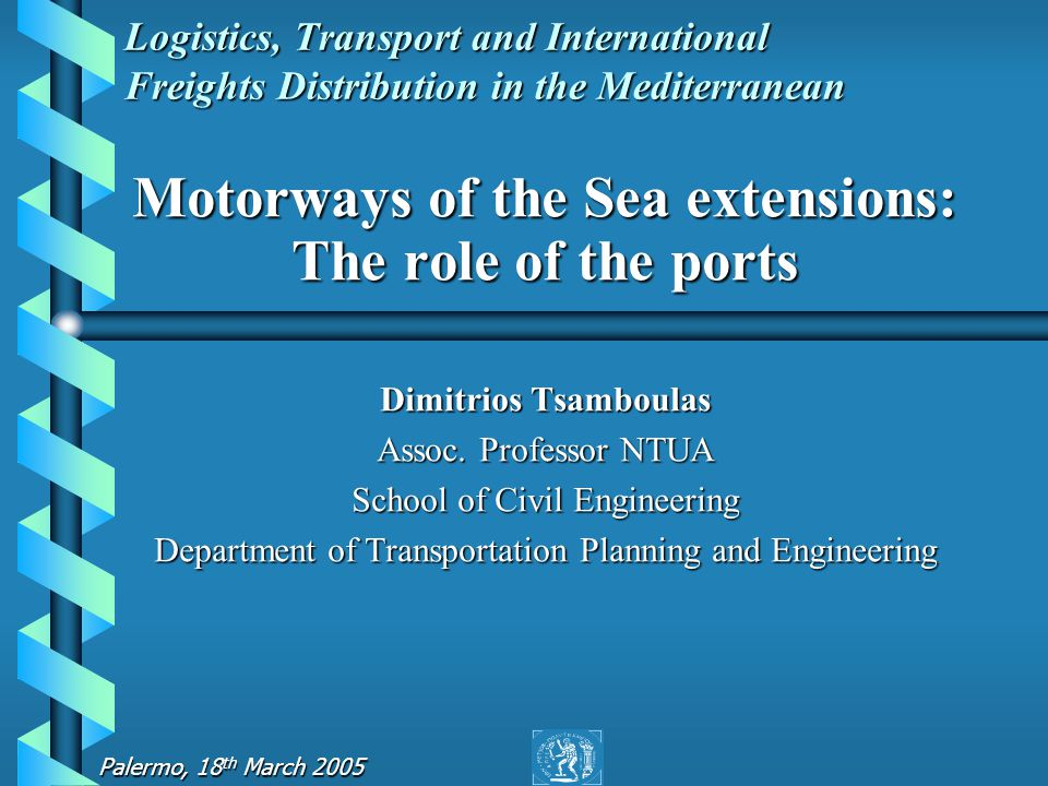 Palermo, 18 th March 2005 Logistics, Transport and International Freights Distribution in the Mediterranean Motorways of the Sea extensions: The role of the ports Dimitrios Tsamboulas Assoc.